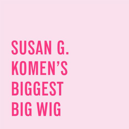 Susan G Komen's Biggest Big Wigs