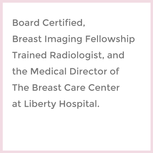 Board Certified, Breast Imaging Fellowship Trained Radiologist, and the Medical Director of Women's Imaging Center at Liberty Hospital img